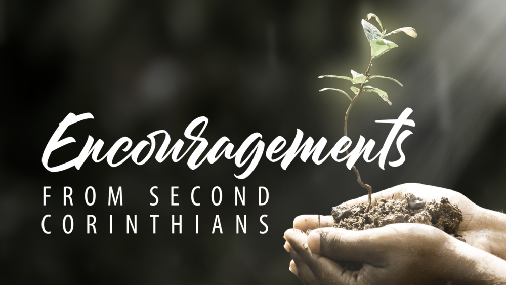 Encouragements From Second Corinthians (Current Study)
